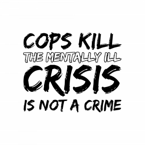 Cops Kill the Mentally Ill. Crisis is not a Crime graphic.
