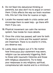 8. Do not feed into delusional thinking or paranoia, but also don't try to argue or correct them. Crisis affects the way our brain receives info, this isn't the time for nuance or logic. 9. Locate the nearest walk-in crisis center and encourage them to seek help - go there with them if you can. 10. Physical movement can calm the nervous system. See inside for more details. 11. Once the crisis has passed, self care for both the person in crisis and the support person are important. There is no shame in crisis, you deserve rest. 12. Lastly, leave religion out of it. No matter how innocuous your statement may seem, religion can be extremely triggering. Both to those with traumatic histories and those with religious obsessions. Try to keep your responses to any religious, spiritual, conspiratorial talk neutral and to a minimum.
